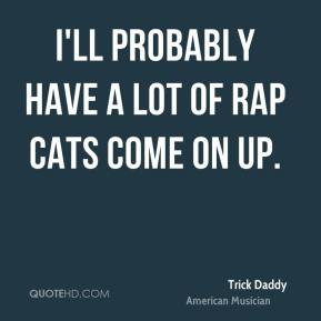 Trick Daddy - I'll probably have a lot of rap cats come on up.