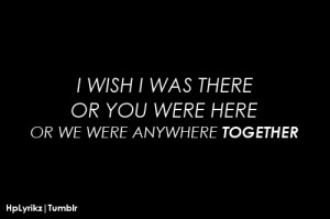 wish i was there, or you were here, or we were anywhere together.