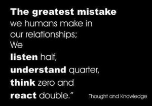 ... ; We Listen Half, Understand Quarter, Think Zero And React Double