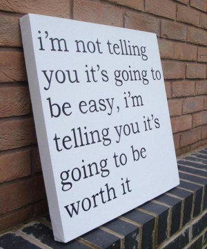 ... be easy, i am telling you it will be worth it, inspirational quotes
