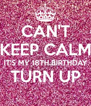 Turn Up Its My 18 Birthday My 18th birthday turn up
