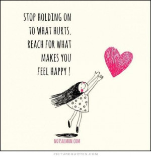 ... onto what hurts. Reach for what makes you feel happy Picture Quote #1