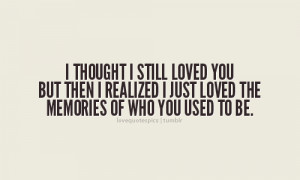 thought i still loved you but then I realized I just loved the ...