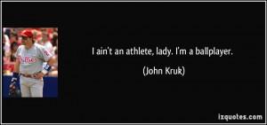 ain't an athlete, lady. I'm a ballplayer. - John Kruk