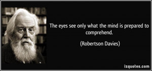The eyes see only what the mind is prepared to comprehend. - Robertson ...