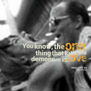 Quotes Picture: you know, the only thing that kills the demons is love