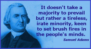 It does not take a majority to prevail but rather a tireless, irate ...