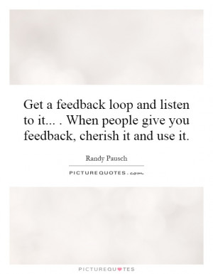 feedback loop and listen to it... . When people give you feedback ...