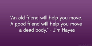 An old friend will help you move. A good friend will help you move a ...