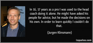In 16, 17 years as a pro I was used to the head coach doing it alone ...