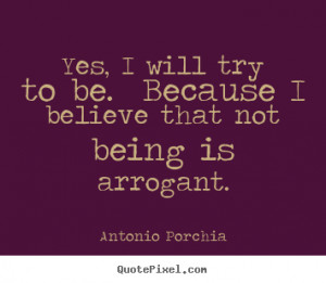 Yes, I will try to be. Because I believe that not being is arrogant ...