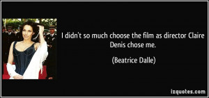 didn't so much choose the film as director Claire Denis chose me ...