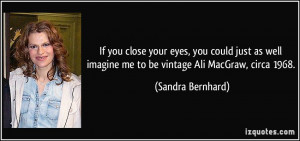 ... imagine me to be vintage Ali MacGraw, circa 1968. - Sandra Bernhard