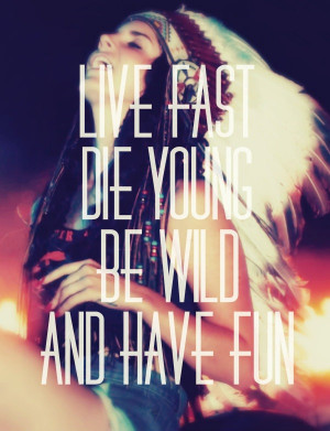 Live fast, die young, be wild, have fun.