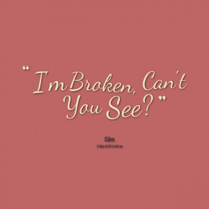 Quotes Picture: i'm broken, can't you see?