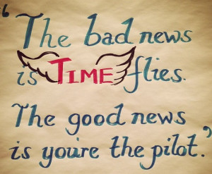 bad news is time flies. The good news is you're the pilot. ~ #quote ...