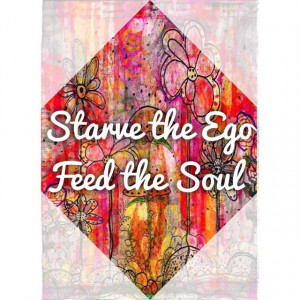 Starve the ego, Feed the soul.