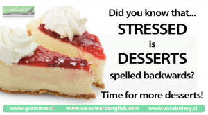 Did you know that the word STRESSED is DESSERTS spelled backwards?