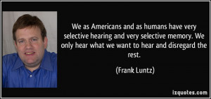Americans and as humans have very selective hearing and very selective ...