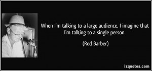 When I'm talking to a large audience, I imagine that I'm talking to a ...