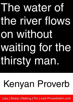 ... waiting for the thirsty man. - Kenyan Proverb #proverbs #quotes