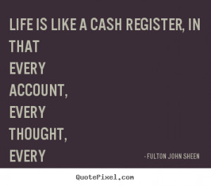... quotes - Life is like a cash register, in that every account,.. - Life
