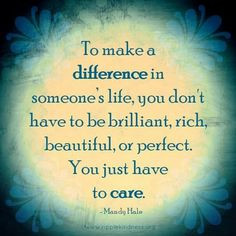 ... to be brilliant, rich, beautiful, or perfect. You just have to care