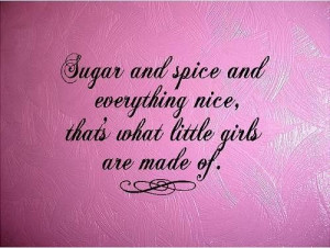Sugar and spice and everything nice, that's what little girls are made ...