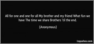 ... friend What fun we have The time we share Brothers 'til the end
