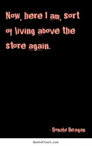 Quotes about success - Now, here i am, sort of living above the store ...