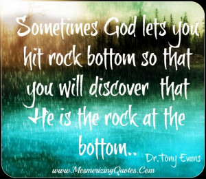 hitting bottom. Keep your faith to help you reach the top. He gave you ...