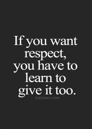 If You Want Respect You Have To Learn To Give It Too