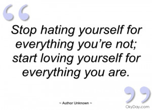 stop hating yourself for everything you're author unknown