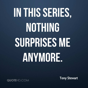 tony-stewart-quote-in-this-series-nothing-surprises-me-anymore.jpg