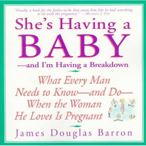 She's Having a Baby: And I'm Having a Breakdown : What Every Man Needs ...
