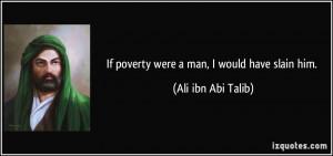 If poverty were a man, I would have slain him. - Ali ibn Abi Talib