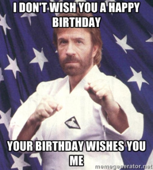 Chuck Norris - i don't wish you a happy birthday Your birthday wishes ...