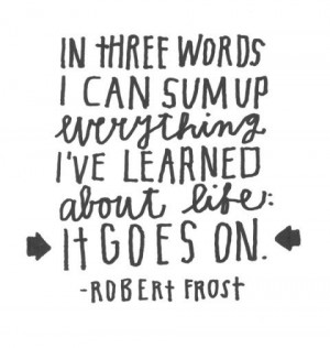 In three words I can sum up everything I've learned about life: It ...