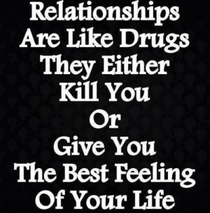 ... Drugs, They Either Kill You Or Give You The Best Feeling Of Your Life
