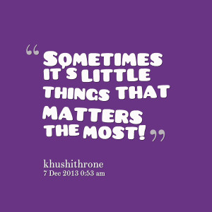 Quotes Picture: sometimes it's little things that matters the most!