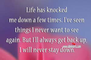 Life has knocked me down a few times. I've seen things I never want ...
