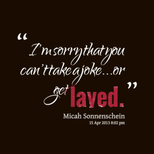 Quotes Picture: i'm sorry that you can't take a jokeor get layed