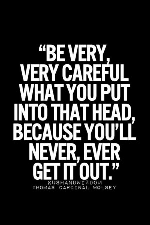 Be very careful what you put into that head because you'll never ever ...