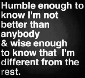 Humble enough to know I'm not better than anybody & wise enough to ...