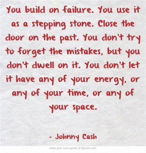 on the past. You don't try to forget the mistakes, but you don't dwell ...