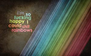 so fucking happy i couldl shit rainbows