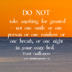Do not take anything for granted — not one smile or one person or ...