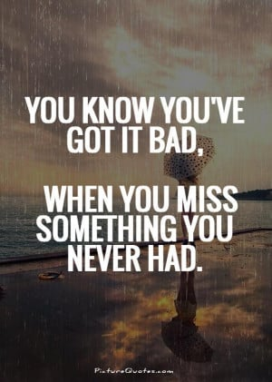 You know you've got it bad, when you miss something you never had.
