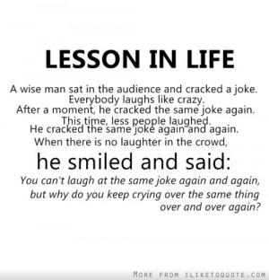 Lesson in life. You can't laugh at the same joke again and again, but ...
