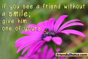 If you see a friend without a smile; give him one of yours.